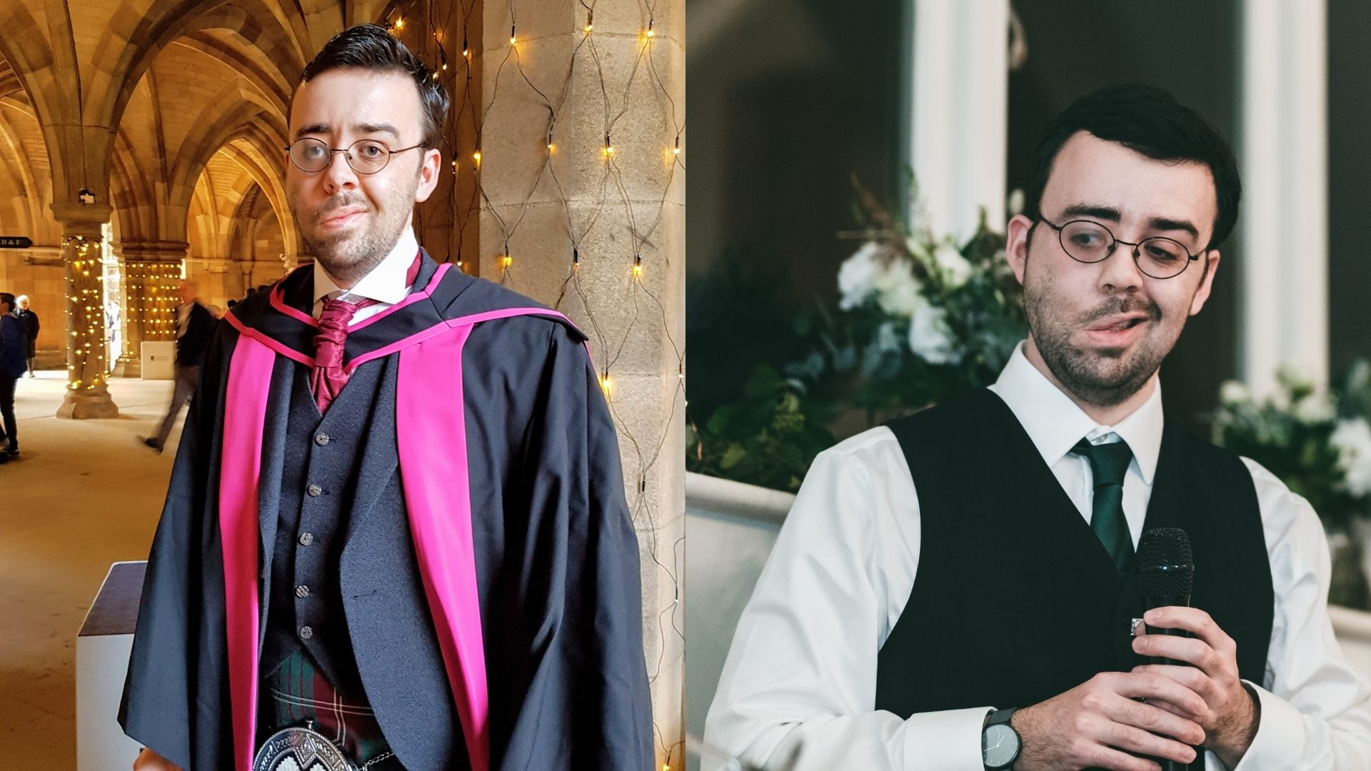 Left: Kevin, a man, 30s, in graduation robes with purple trimmings. He's also wearing glasses, a purple tie, a waistcoat, and a kilt. Behind him are ornate stone arches and columns, covered in fairy lights. Right: Kevin, a man, 30s, at an event. He's wearing a dark waistcoat, glasses, a white shirt, a green tie, and holding a microphone. Behind him are bouquets of flowers sitting on a window sill.